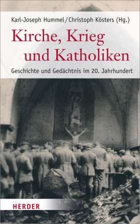 Kirche, Krieg und Katholiken. Geschichte und Gedächtnis im 20. Jahrhundert