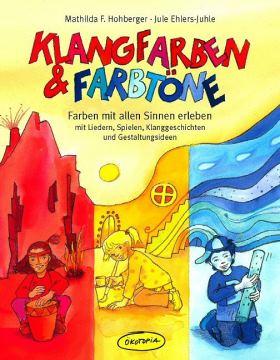 Klangfarben & Farbtöne. Farben mit allen Sinnen erleben mit Liedern, Spielen, Klanggeschichten und Gestaltungsideen