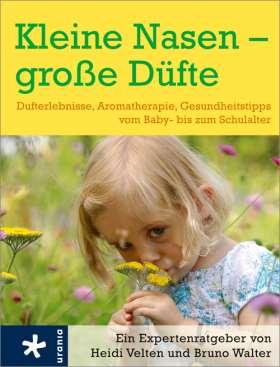 Kleine Nasen - große Düfte. Dufterlebnisse, Aromatherapie, Gesundheitstipps vom Baby- bis zum Schulalter