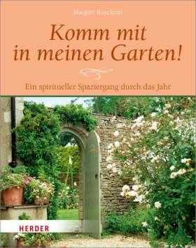 Komm mit in meinen Garten! Ein spiritueller Spaziergang durch das Jahr