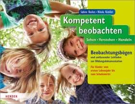 Kompetent beobachten. Sehen - Verstehen - Handeln. Beobachtungsbögen und umfassender Leitfaden zur Bildungsdokumentation. Für Kinder vom ersten Lebensjahr bis zum Schuleintritt.