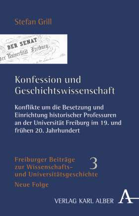 Konfession und Geschichtswissenschaft. Konflikte um die Besetzung und Einrichtung historischer Professuren an der Universität Freiburg im 19. und frühen 20. Jahrhundert