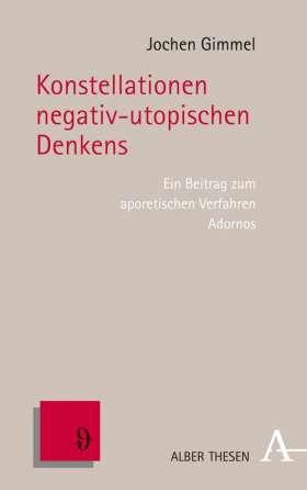 Konstellationen negativ-utopischen Denkens. Ein Beitrag zu Adornos aporetischem Verfahren
