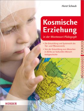Kosmische Erziehung in der Montessori-Pädagogik . Von der Großen Erzählung des Lebens auf der Erde zu Botanik und Zoologie und der Systematik im Reich der Pflanzen und Tiere