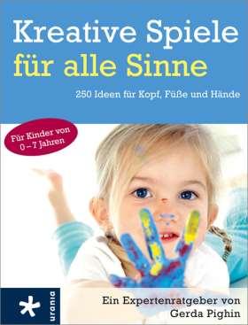 Kreative Spiele für alle Sinne. 250 Ideen für Kopf, Füße und Hände für Kinder von 0 - 7 Jahren