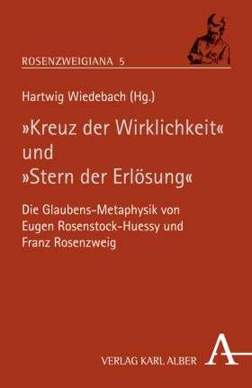 """""""Kreuz der Wirklichkeit"""" und """"Stern der Erlösung"""" Die Glaubens-Metaphysik von Eugen Rosenstock-Huessy und Franz Rosenzweig"""