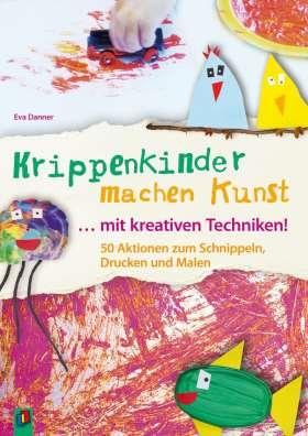 Krippenkinder machen Kunst – mit kreativen Techniken! 50 Aktionen zum Schnippeln, Drucken und Malen