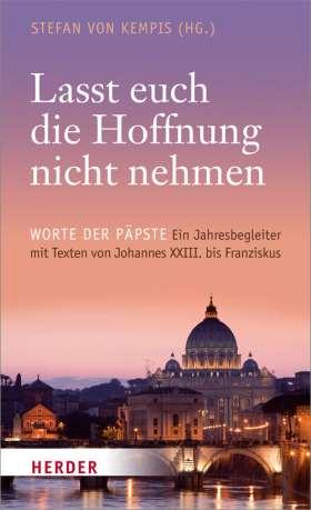 """""""Lasst euch die Hoffnung nicht nehmen"""" Worte der Päpste. Ein Jahresbegleiter mit Texten von Johannes XXIII. bis Franziskus"""