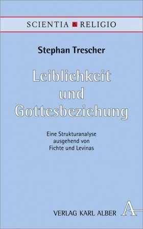 Leiblichkeit und Gottesbeziehung. Eine Strukturanalyse ausgehend von Fichte und Levinas
