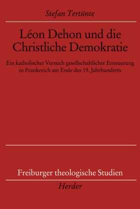 Léon Dehon und die Christliche Demokratie. Ein katholischer Versuch gesellschaftlicher Erneuerung in Frankreich am Ende des 19. Jahrhunderts