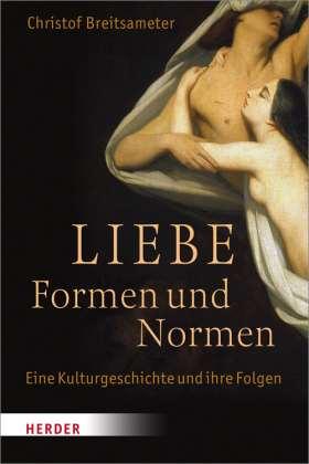 Liebe - Formen und Normen. Eine Kulturgeschichte und ihre Folgen