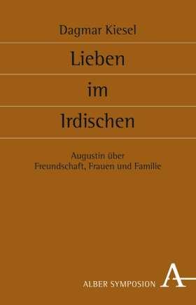 Lieben im Irdischen. Freundschaft, Frauen und Familie bei Augustin