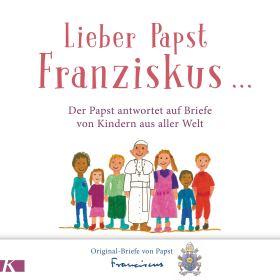 Lieber Papst Franziskus ... Der Papst antwortet auf Briefe von Kindern aus aller Welt