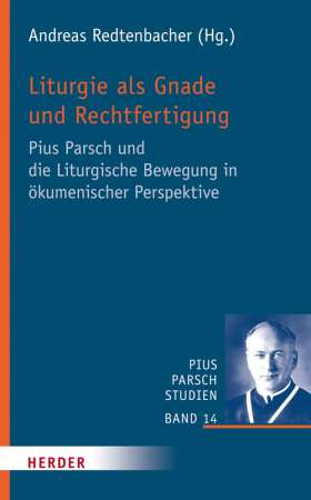 Liturgie als Gnade und Rechtfertigung. Pius Parsch und die Liturgische Bewegung in ökumenischer Perspektive