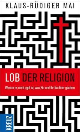 Lob der Religion. Warum es nicht egal ist, was Sie und Ihr Nachbar glauben