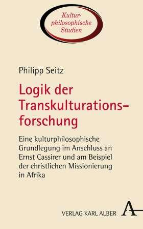 Logik der Transkulturationsforschung. Eine kulturphilosophische Grundlegung im Anschluss an Ernst Cassirer und am Beispiel der christlichen Missionierung in Afrika