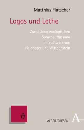 Logos und Lethe. Zur phänomenologischen Sprachauffassung im Spätwerk von Heidegger und Wittgenstein