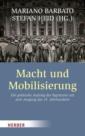 Macht und Mobilisierung. Der politische Aufstieg des Papsttums seit dem Ausgang des 19. Jahrhunderts