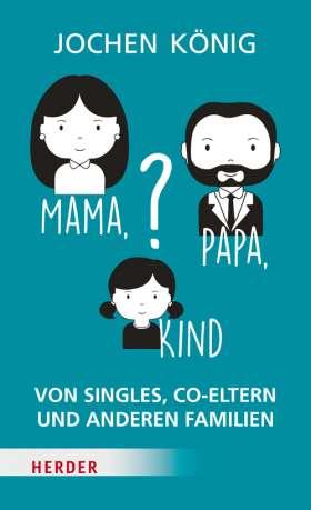 Mama, Papa, Kind? Von Singles, Co-Eltern, und anderen Familien