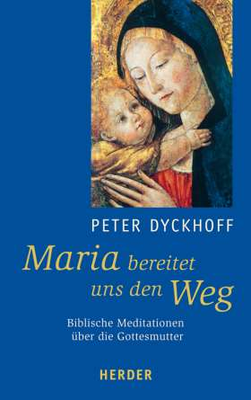 Maria bereitet uns den Weg. Biblische Meditationen über die Mutter Gottes