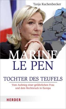 Marine Le Pen. Tochter des Teufels. Vom Aufstieg einer gefährlichen Frau und dem Rechtsruck in Europa