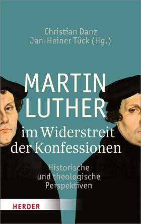 Martin Luther im Widerstreit der Konfessionen. Historische und theologische Perspektiven