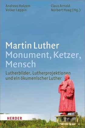 Martin Luther. Monument, Ketzer, Mensch. Lutherbilder, Lutherprojektionen und ein ökumenischer Luther