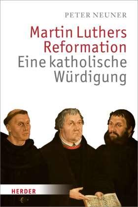 Martin Luthers Reformation. Eine katholische Würdigung