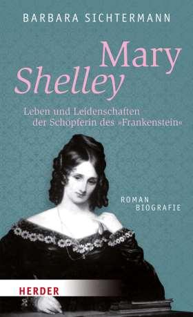 """Mary Shelley. Leben und Leidenschaften der Schöpferin des """"Frankenstein"""". Romanbiografie"""