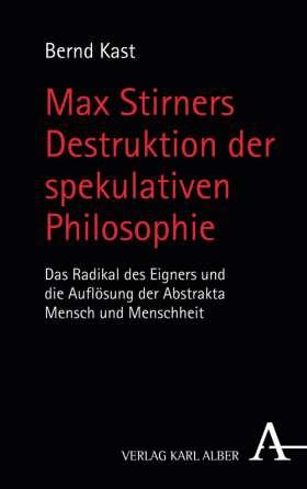 Max Stirners Destruktion der spekulativen Philosophie. Das Radikal des Eigners und die Auflösung der Abstrakta Mensch und Menschheit