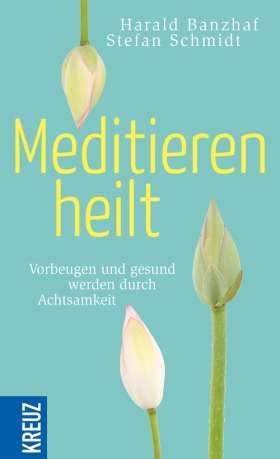 Meditieren heilt. Vorbeugen und gesund werden durch Achtsamkeit