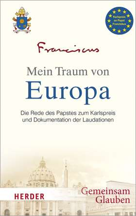Mein Traum von Europa. Die Rede des Papstes zum Karlspreis und Dokumentation der Laudationen