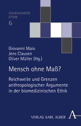 Mensch ohne Maß? Reichweite und Grenzen anthropologischer Argumente in der biomedizinischen Ethik