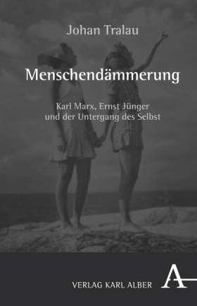 Menschendämmerung. Karl Marx, Ernst Jünger und der Untergang des Selbst