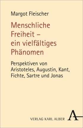 Menschliche Freiheit - ein vielfältiges Phänomen. Perspektiven von Aristoteles, Augustin, Kant, Fichte, Sartre und Jonas