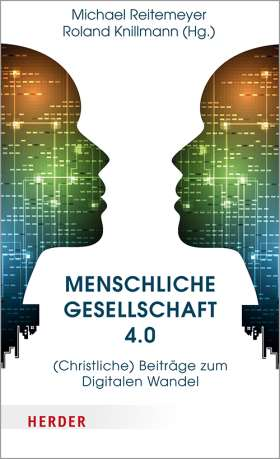 Menschliche Gesellschaft 4.0. (Christliche) Beiträge zum Digitalen Wandel