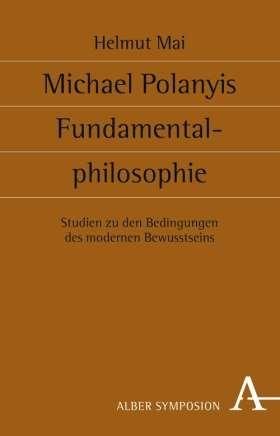 Michael Polanyis Fundamentalphilosophie. Studien zu den Bedingungen des modernen Bewusstseins