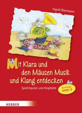 Mit Klara und den Mäusen Musik und Klang entdecken. Spielimpulse und Angebote für Kinder unter Drei