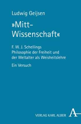"""""""Mitt-Wissenschaft"""" F. W. J. Schellings Philosophie der Freiheit und der Weltalter als Weisheitslehre"""