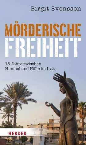 Mörderische Freiheit. 15 Jahre zwischen Himmel und Hölle im Irak