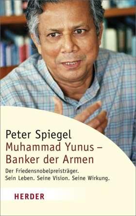 Muhammad Yunus - Banker der Armen. Der Friedensnobelpreisträger. Sein Leben. Seine Vision. Seine Wirkung