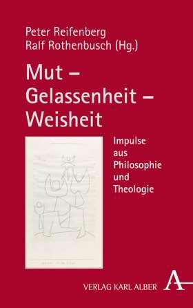 Mut – Gelassenheit – Weisheit. Impulse aus Philosophie und Theologie