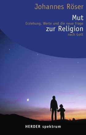 Mut zur Religion. Erziehung, Werte und die neue Frage nach Gott