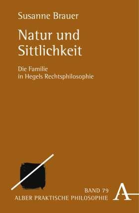 Natur und Sittlichkeit. Die Familie in Hegels Rechtsphilosophie