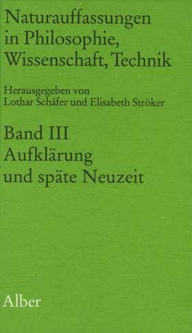 Naturauffassungen in Philosophie, Wissenschaft, Technik. Band III: Aufklärung und späte Neuzeit