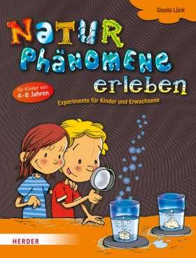 Naturphänomene erleben. Experimente für Kinder und Erwachsene