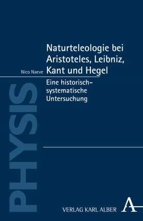 Naturteleologie bei Aristoteles, Leibniz, Kant und Hegel. Eine historisch-systematische Untersuchung