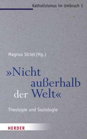 """""""Nicht außerhalb der Welt"""" Theologie und Soziologie"""