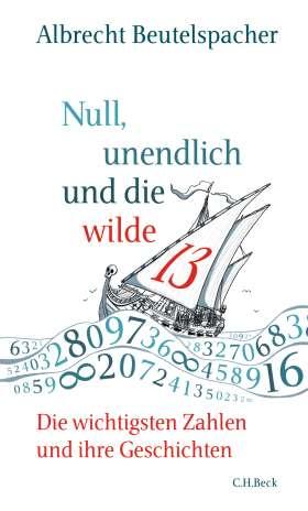 Null, unendlich und die wilde 13. Die wichtigsten Zahlen und ihre Geschichten