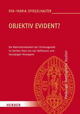 Objektiv evident? Die Wahrnehmbarkeit der Christusgestalt im Denken Hans Urs von Balthasars und Hansjürgen Verweyens